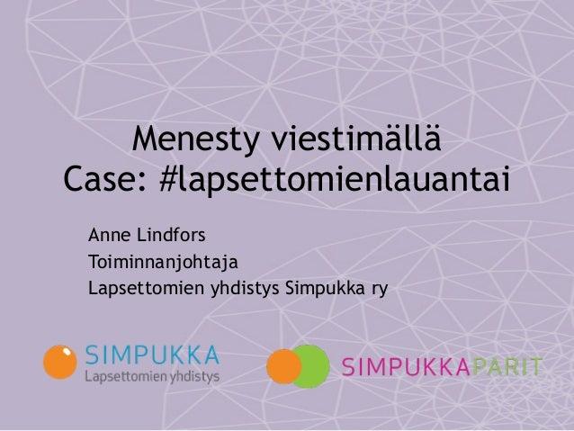 Menesty viestimällä  Case: #lapsettomienlauantai Anne Lindfors Toiminnanjohtaja Lapsettomien yhdistys Simpukka ry
