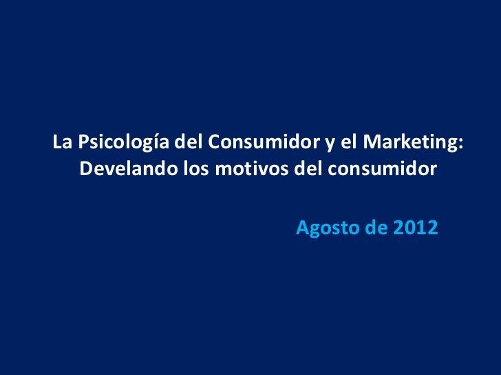 La Psicología del Consumidor y el Marketing:   Develando los motivos del consumidor                          Agosto de 2012