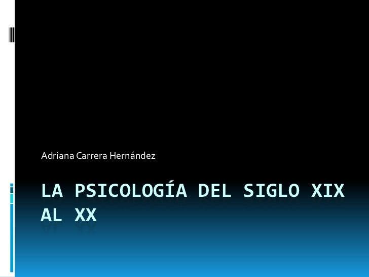 La Psicología del siglo XIX al XX<br />Adriana Carrera Hernández <br />