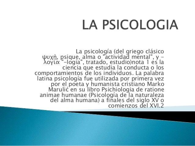 """La psicología (del griego clásico   ψυχή, psique, alma o """"actividad mental"""", y -    λογία """"-logía"""", tratado, estudio)nota ..."""
