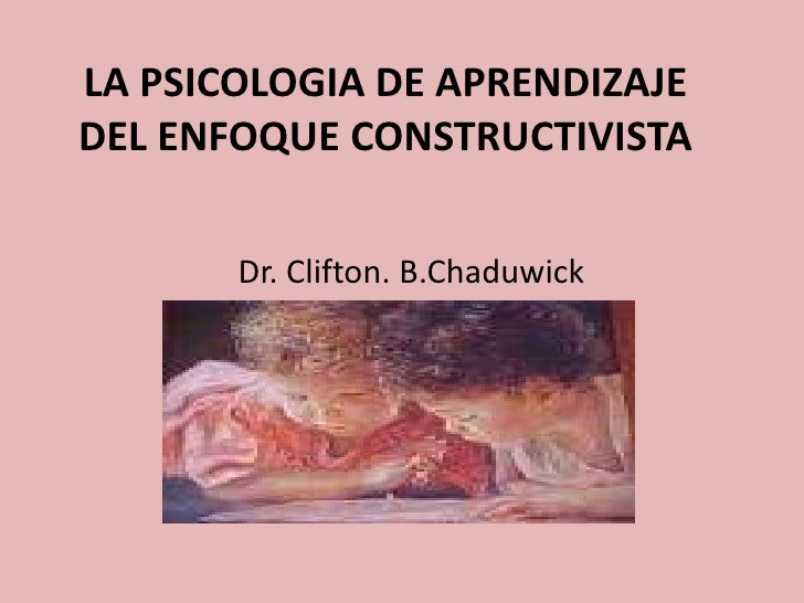 LA PSICOLOGIA DE APRENDIZAJEDEL ENFOQUE CONSTRUCTIVISTA       Dr. Clifton. B.Chaduwick