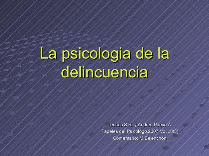 La psicologia de la delincuencia Illescas S.R. y Andres Pueyo A. Papeles del Psicologo,2007.Vol.28(3) Comentario: M.Belenc...