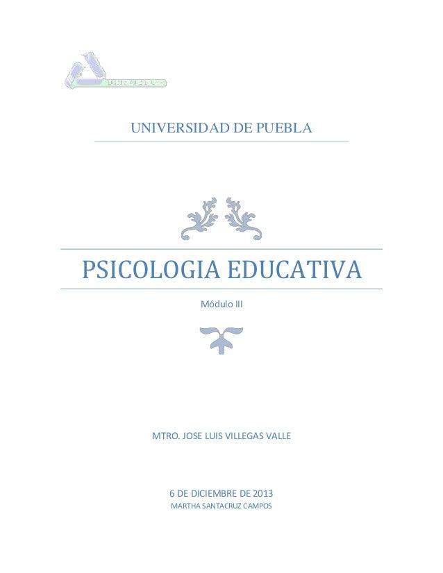 UNIVERSIDAD DE PUEBLA  PSICOLOGIA EDUCATIVA Módulo III  MTRO. JOSE LUIS VILLEGAS VALLE  6 DE DICIEMBRE DE 2013 MARTHA SANT...