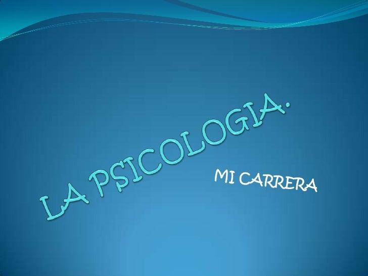LA PSICOLOGIA.<br />MI CARRERA<br />