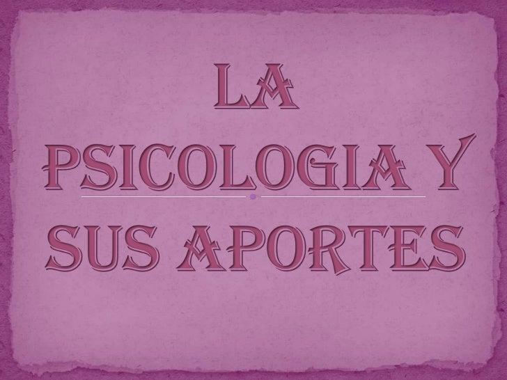 LA PSICOLOGIA Y SUS APORTES <br />