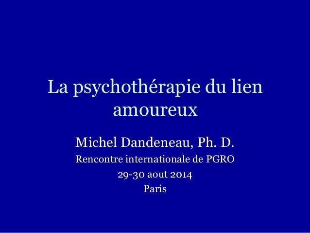La psychothérapie du lien amoureux Michel Dandeneau, Ph. D. Rencontre internationale de PGRO 29-30 aout 2014 Paris