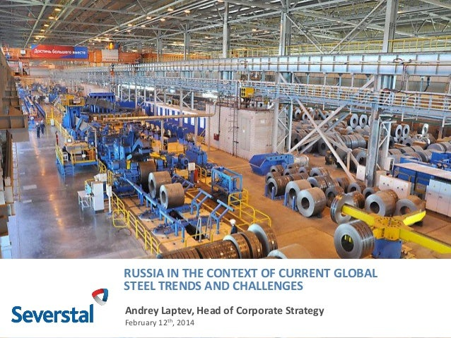 RUSSIA IN THE CONTEXT OF CURRENT GLOBAL STEEL TRENDS AND CHALLENGES Andrey Laptev, Head of Corporate Strategy February 12t...