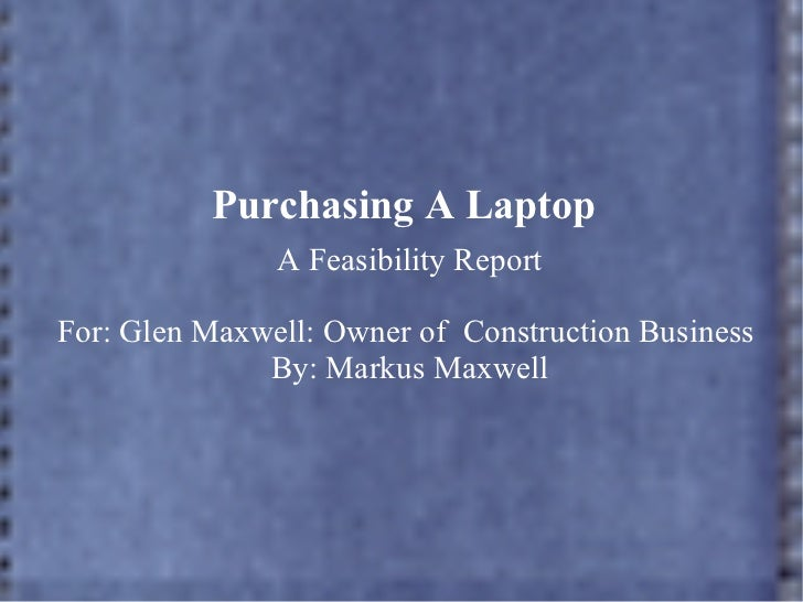 Purchasing A Laptop A Feasibility Report For: Glen Maxwell: Owner of  Construction Business  By: Markus Maxwell