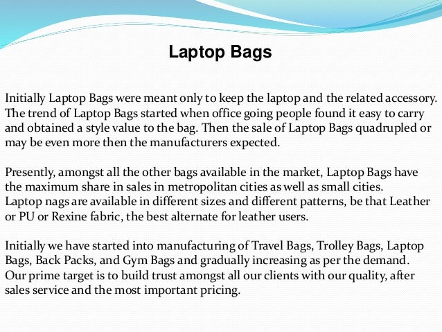 Laptop Bags Initially Laptop Bags were meant only to keep the laptop and the related accessory. The trend of Laptop Bags s...
