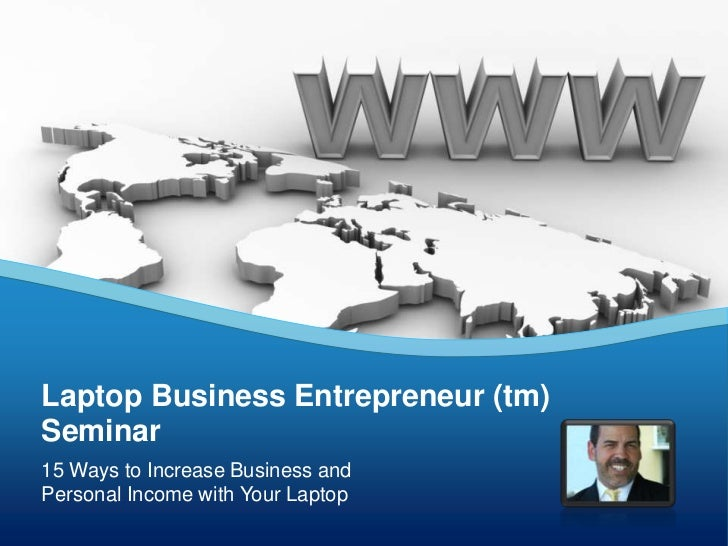 Laptop Business Entrepreneur (tm)Seminar15 Ways to Increase Business andPersonal Income with Your Laptop
