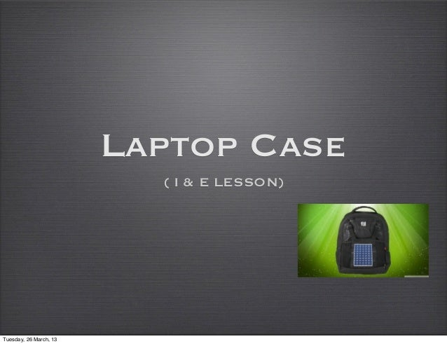 Laptop Case                          ( I & E LESSON)Tuesday, 26 March, 13