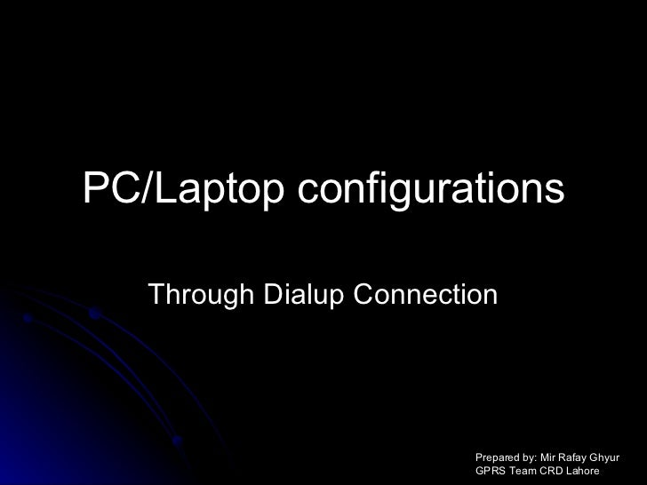 PC/Laptop configurations Through Dialup Connection Prepared by: Mir Rafay Ghyur GPRS Team CRD Lahore