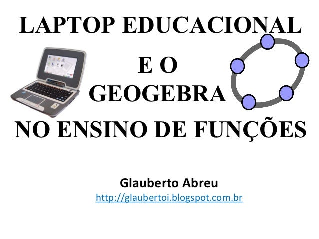 LAPTOP EDUCACIONAL        EO     GEOGEBRANO ENSINO DE FUNÇÕES          Glauberto Abreu     http://glaubertoi.blogspot.com.br