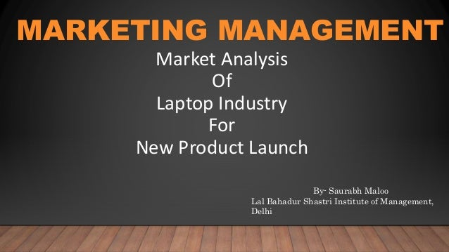 MARKETING MANAGEMENT Market Analysis Of Laptop Industry For New Product Launch By- Saurabh Maloo Lal Bahadur Shastri Insti...