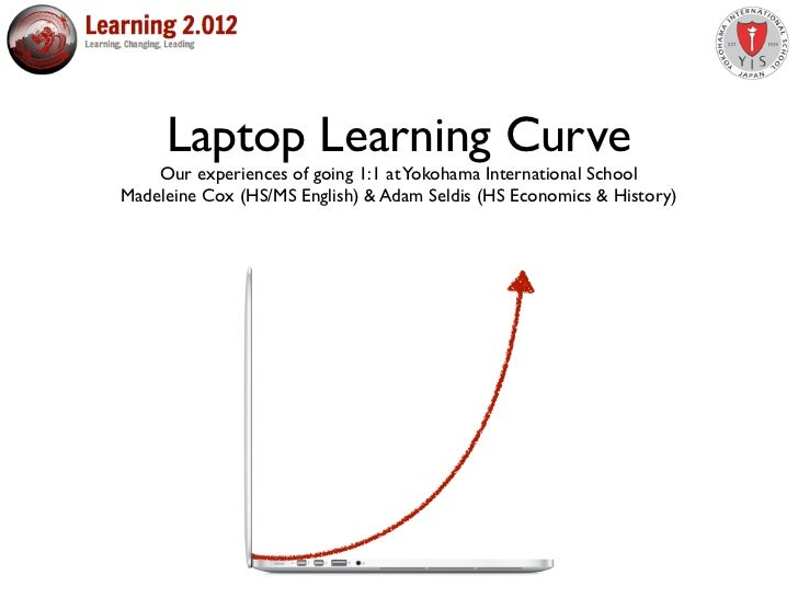 Laptop Learning Curve    Our experiences of going 1:1 at Yokohama International SchoolMadeleine Cox (HS/MS English) & Adam...