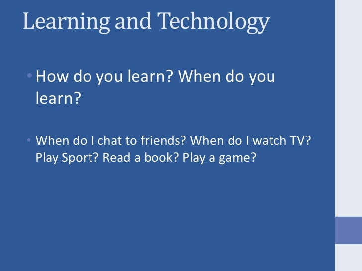 Learning and Technology<br />How do you learn? When do you learn?<br />When do I chat to friends? When do I watch TV? Play...