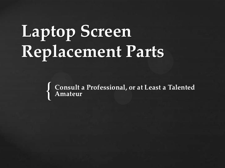 Laptop ScreenReplacement Parts  {   Consult a Professional, or at Least a Talented      Amateur