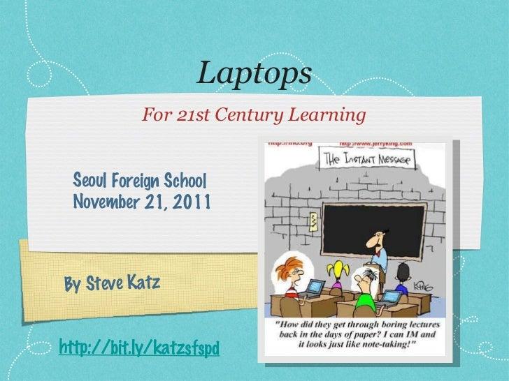 Laptops <ul><li>For 21st Century Learning </li></ul>By Steve Katz Seoul Foreign School November 21, 2011 http://bit.ly/kat...
