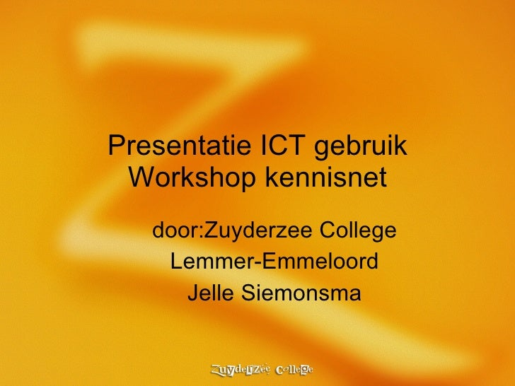 Presentatie ICT gebruik Workshop kennisnet door:Zuyderzee College Lemmer-Emmeloord Jelle Siemonsma