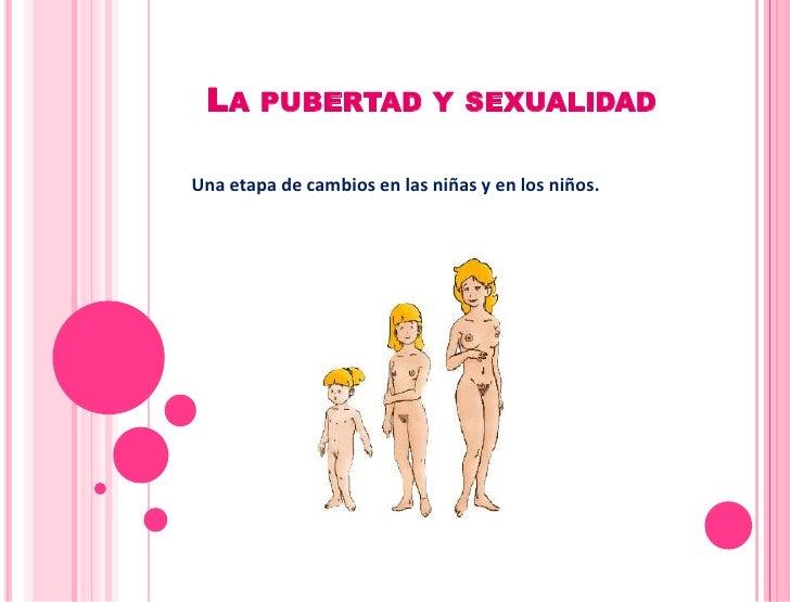 LA PUBERTAD Y SEXUALIDADUna etapa de cambios en las niñas y en los niños.