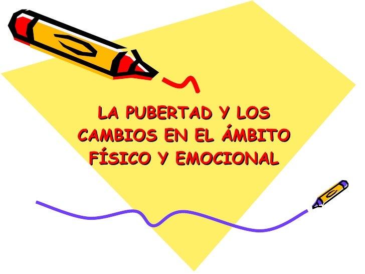 LA PUBERTAD Y LOS CAMBIOS EN EL ÁMBITO FÍSICO Y EMOCIONAL