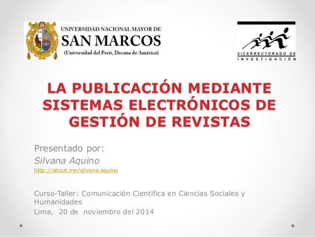 LA PUBLICACIÓN MEDIANTE SISTEMAS ELECTRÓNICOS DE GESTIÓN DE REVISTAS  Presentado por:  Silvana Aquino  http://about.me/sil...