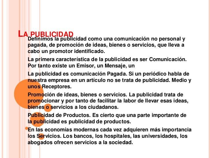 La publicidad<br />Definimos la publicidad como una comunicación no personal y pagada, de promoción de ideas, bienes o ser...