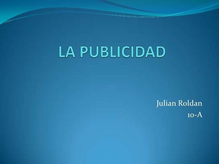 LA PUBLICIDAD<br />Julian Roldan<br />10-A <br />