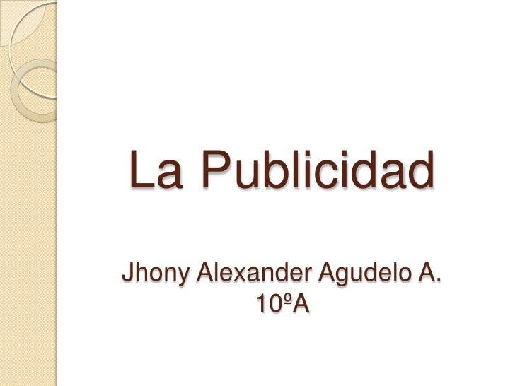 La PublicidadJhony Alexander Agudelo A.10ºA<br />