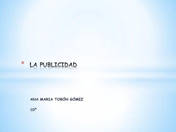 ANA MARIA TOBÓN GÓMEZ<br />10ª <br />LA PUBLICIDAD<br />