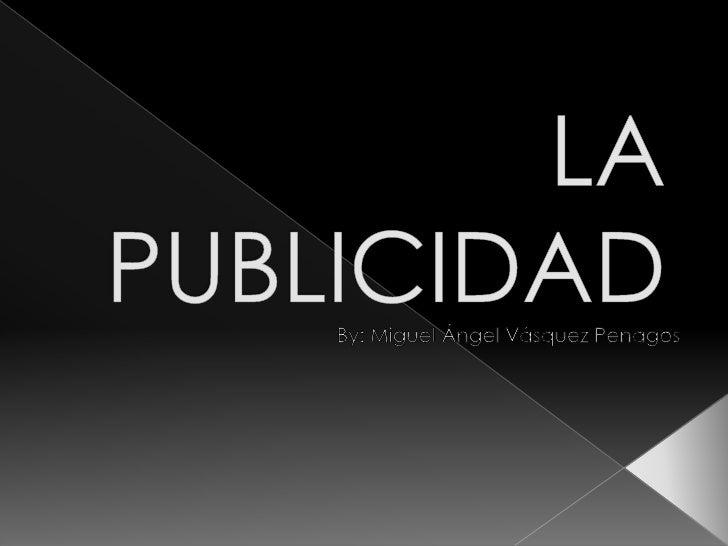 LA PUBLICIDAD<br />By: Miguel Ángel Vásquez Penagos<br />