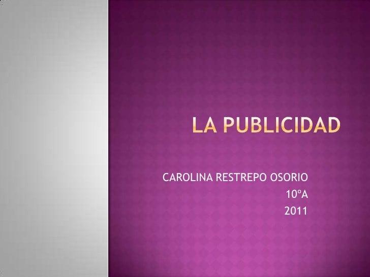 LA PUBLICIDAD<br />CAROLINA RESTREPO OSORIO<br />10ºA<br />2011<br />