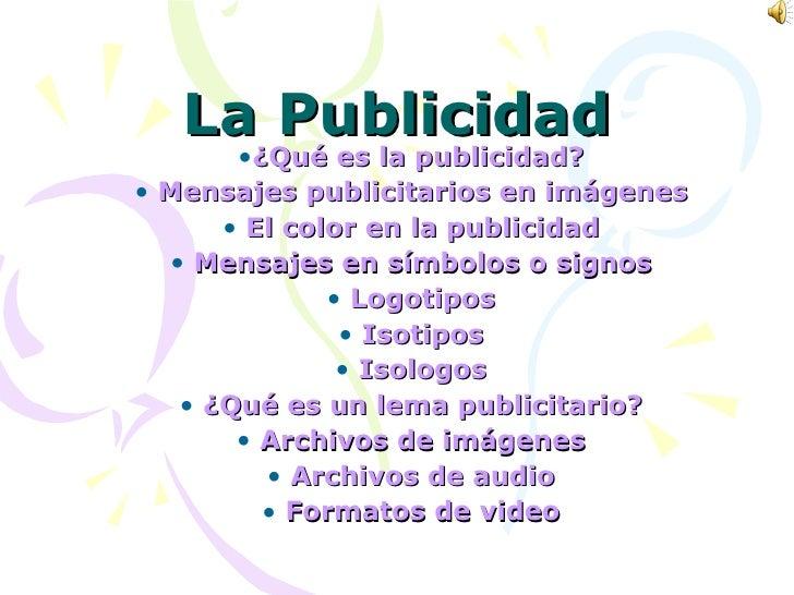 La Publicidad <ul><li>¿Qué es la publicidad? </li></ul><ul><li>Mensajes publicitarios en imágenes </li></ul><ul><li>El col...