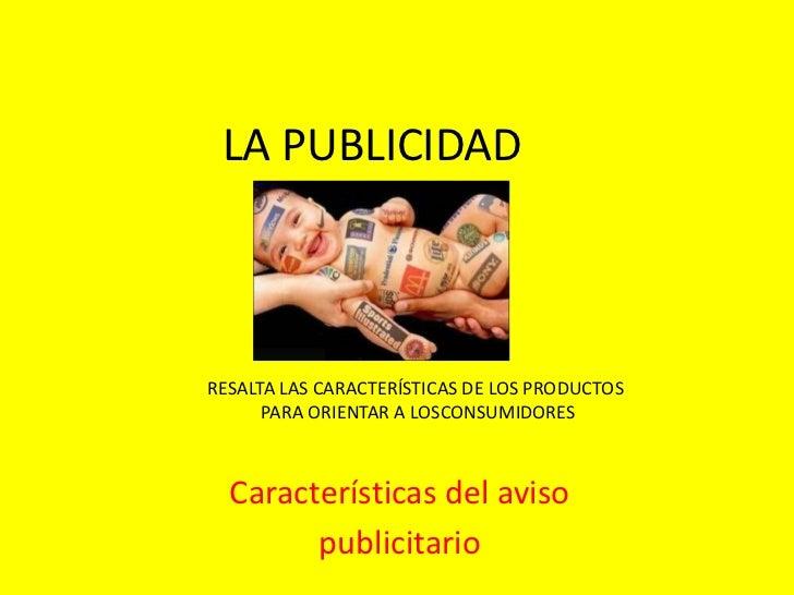 LA PUBLICIDADRESALTA LAS CARACTERÍSTICAS DE LOS PRODUCTOS      PARA ORIENTAR A LOSCONSUMIDORES  Características del aviso ...