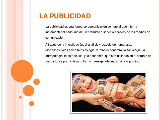 LA PUBLICIDAD La publicidad es una forma de comunicación comercial que intenta incrementar el consumo de un producto o ser...