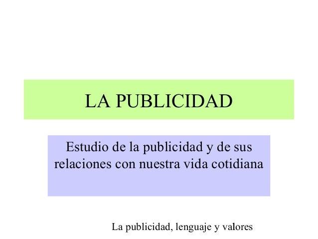 La publicidad, lenguaje y valores1 LA PUBLICIDAD Estudio de la publicidad y de sus relaciones con nuestra vida cotidiana