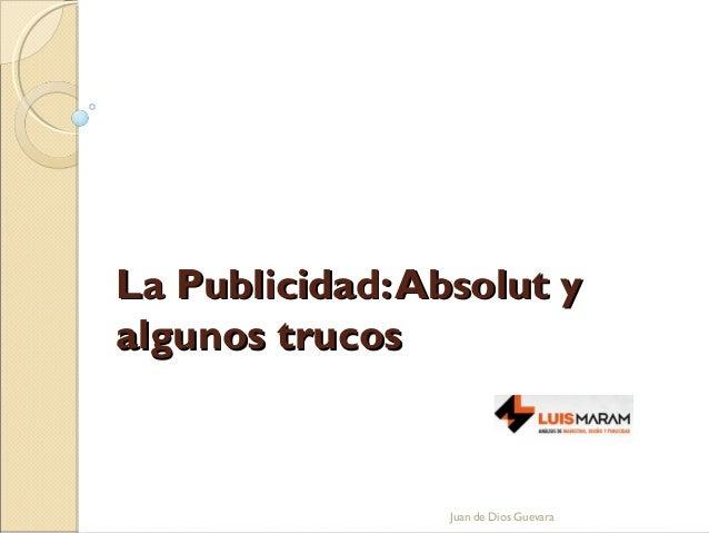 La Publicidad:Absolut yLa Publicidad:Absolut y algunos trucosalgunos trucos Juan de Dios Guevara
