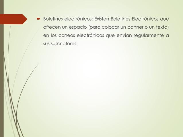  Boletines electrónicos: Existen Boletines Electrónicos que ofrecen un espacio (para colocar un banner o un texto) en los...