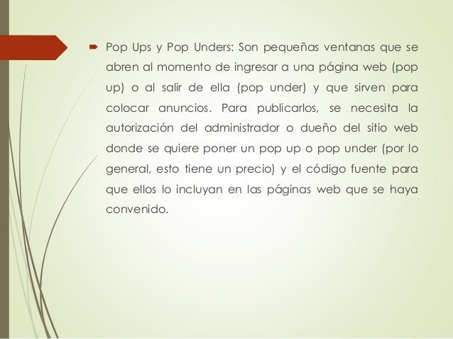  Pop Ups y Pop Unders: Son pequeñas ventanas que se abren al momento de ingresar a una página web (pop up) o al salir de ...