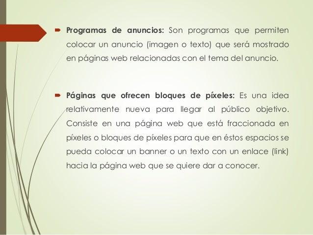  Programas de anuncios: Son programas que permiten colocar un anuncio (imagen o texto) que será mostrado en páginas web r...