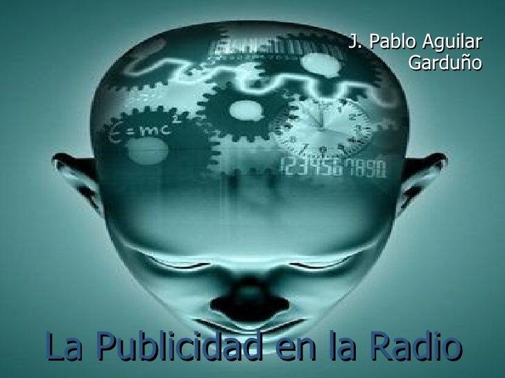 La Publicidad en la Radio <ul><li>J. Pablo Aguilar Garduño </li></ul>