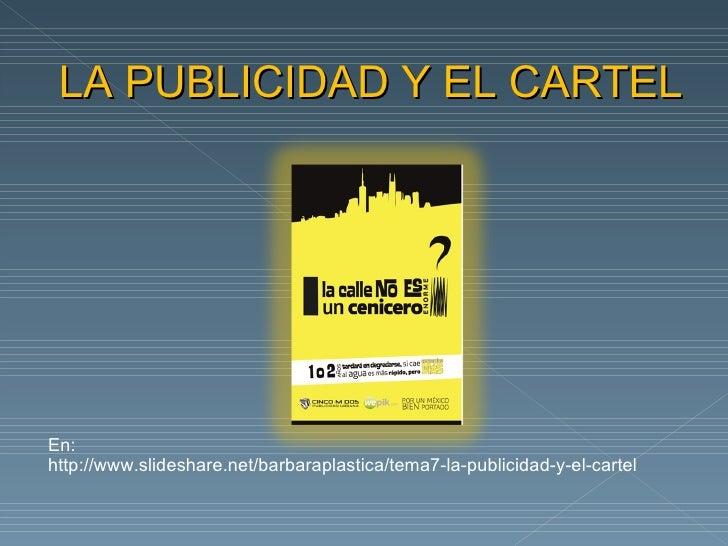 LA PUBLICIDAD Y EL CARTELEn:http://www.slideshare.net/barbaraplastica/tema7-la-publicidad-y-el-cartel