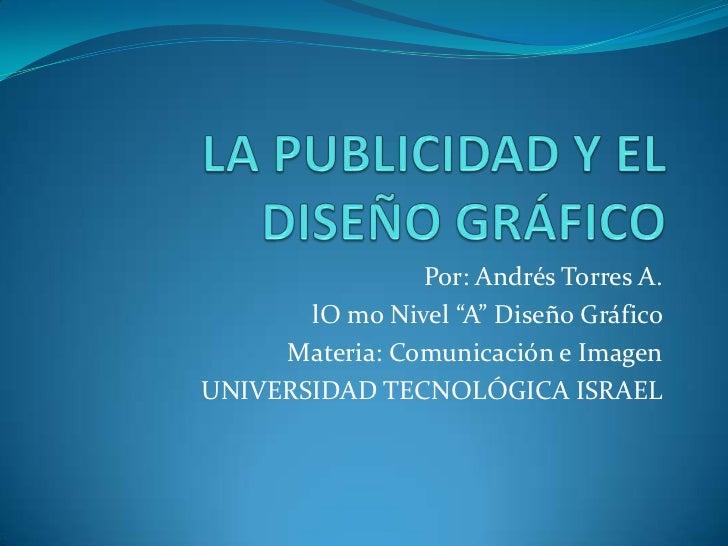 """LA PUBLICIDAD Y EL DISEÑO GRÁFICO<br />Por: Andrés Torres A.<br />lOmo Nivel """"A"""" Diseño Gráfico<br />Materia: Comunicación..."""