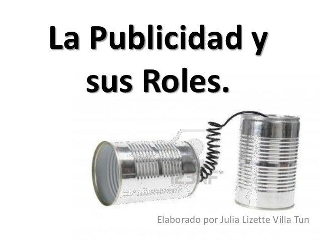 La Publicidad y   sus Roles.       Elaborado por Julia Lizette Villa Tun