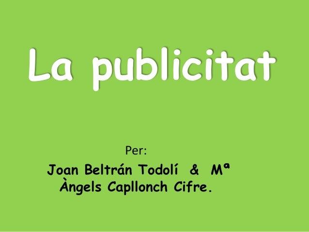 La publicitat            Per: Joan Beltrán Todolí & Mª  Àngels Capllonch Cifre.