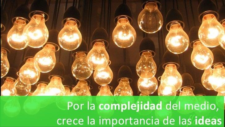 Por la  complejidad  del medio,  crece la importancia de las  ideas