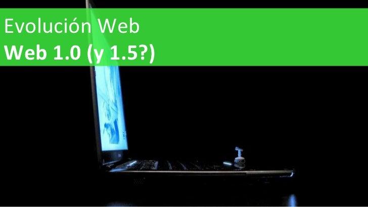 Evolución Web Web 1.0 (y 1.5?)