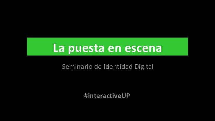 Seminario de Identidad Digital # interactiveUP La puesta en escena