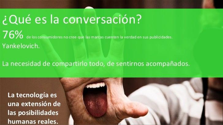 ¿Qué es la conversación? 76%  de los consumidores no cree que las marcas cuenten la verdad en sus publicidades. Yankelovic...
