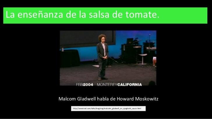 La enseñanza de la salsa de tomate. http://www.ted.com/talks/lang/eng/malcolm_gladwell_on_spaghetti_sauce.html Malcom Glad...